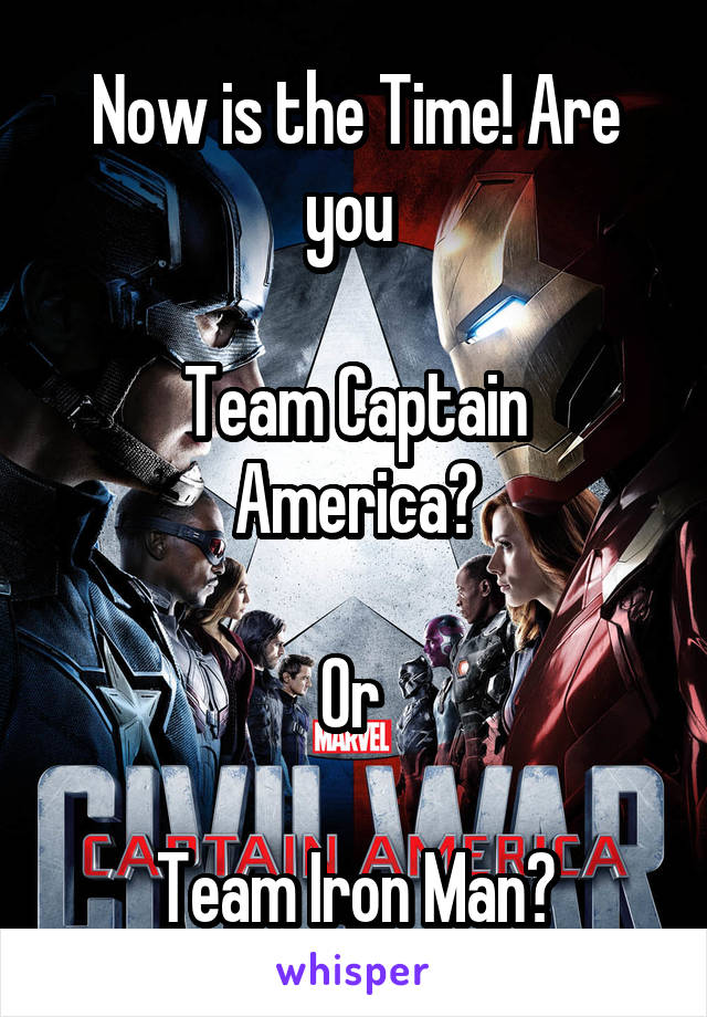Now is the Time! Are you   Team Captain America?  Or   Team Iron Man?