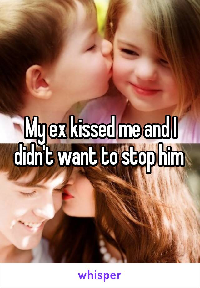 My ex kissed me and I didn't want to stop him