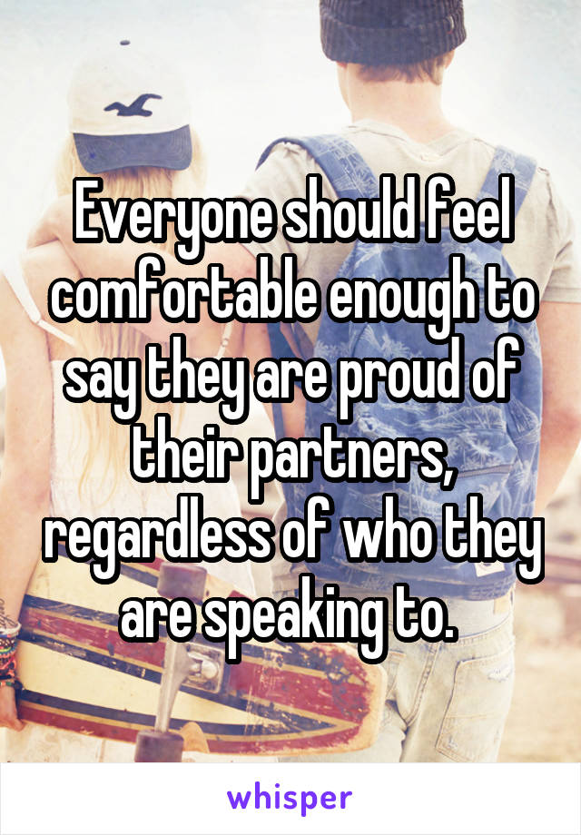 Everyone should feel comfortable enough to say they are proud of their partners, regardless of who they are speaking to.
