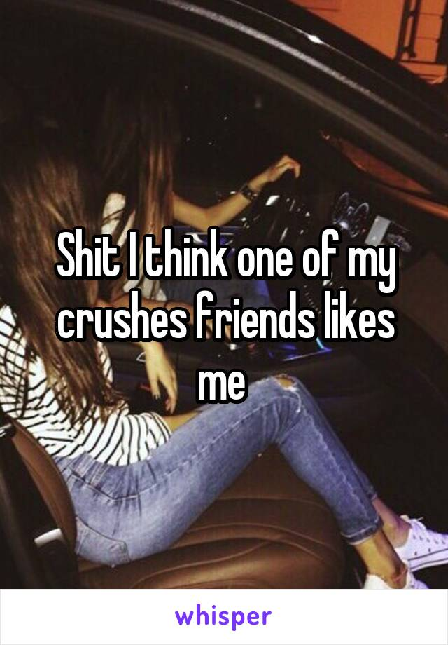 Shit I think one of my crushes friends likes me