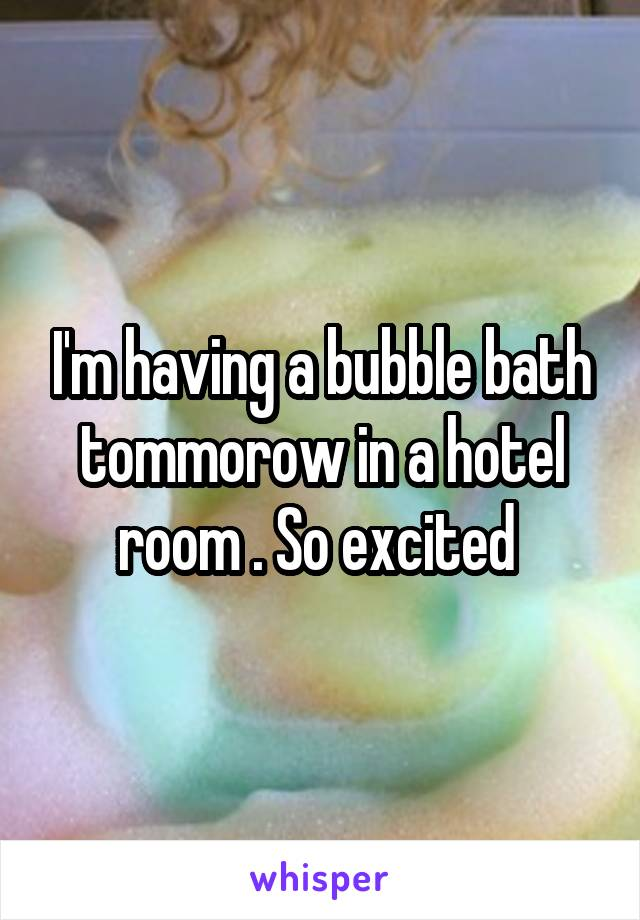 I'm having a bubble bath tommorow in a hotel room . So excited