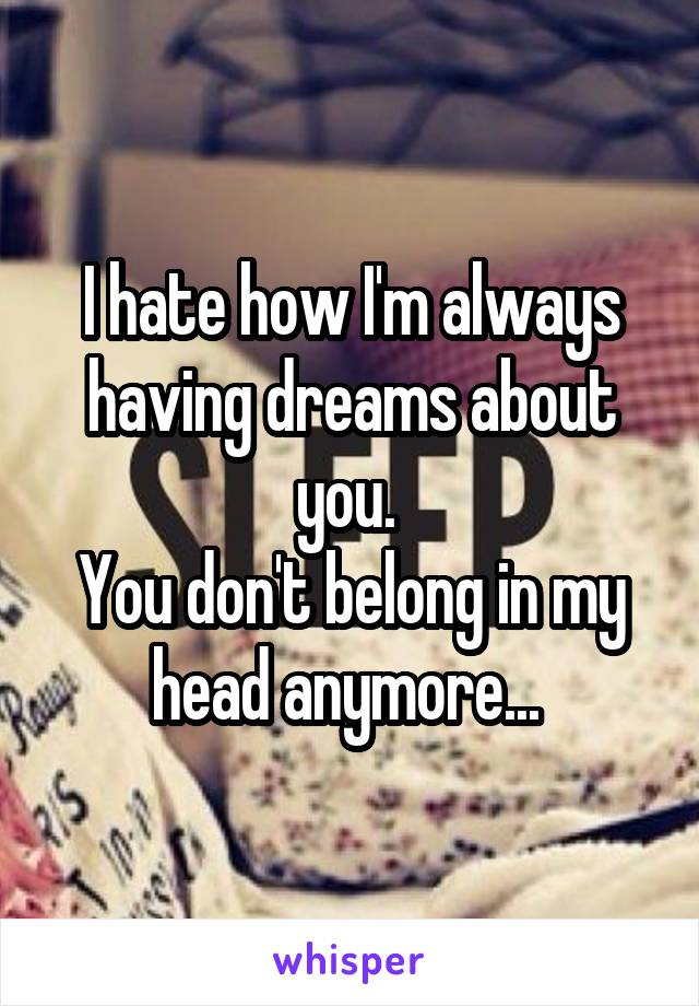 I hate how I'm always having dreams about you.  You don't belong in my head anymore...