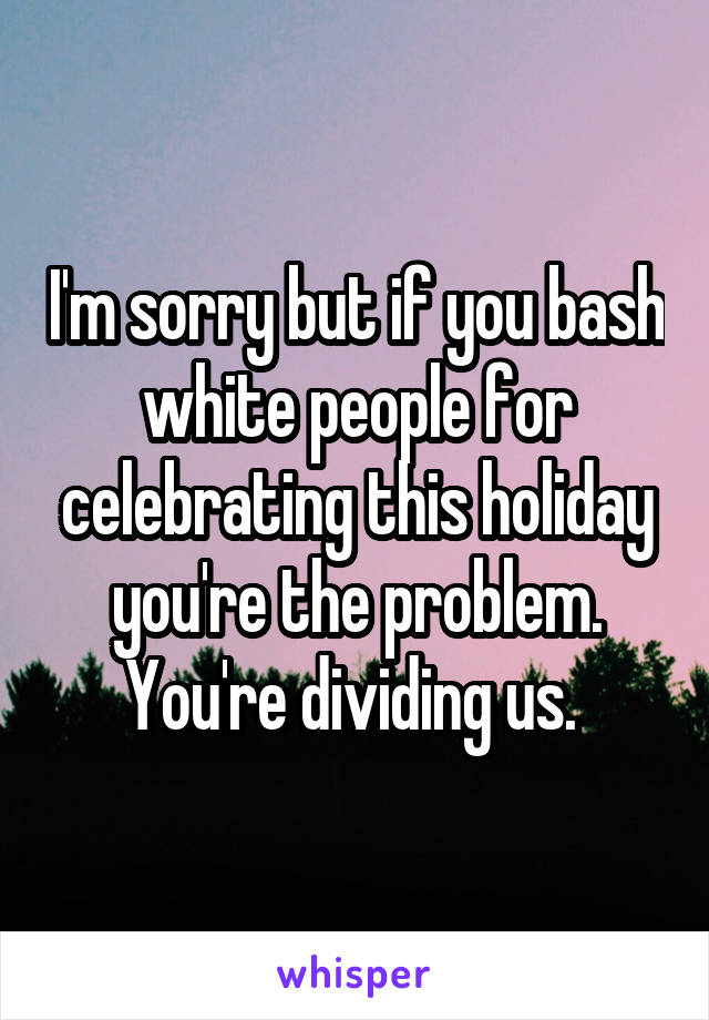 I'm sorry but if you bash white people for celebrating this holiday you're the problem. You're dividing us.