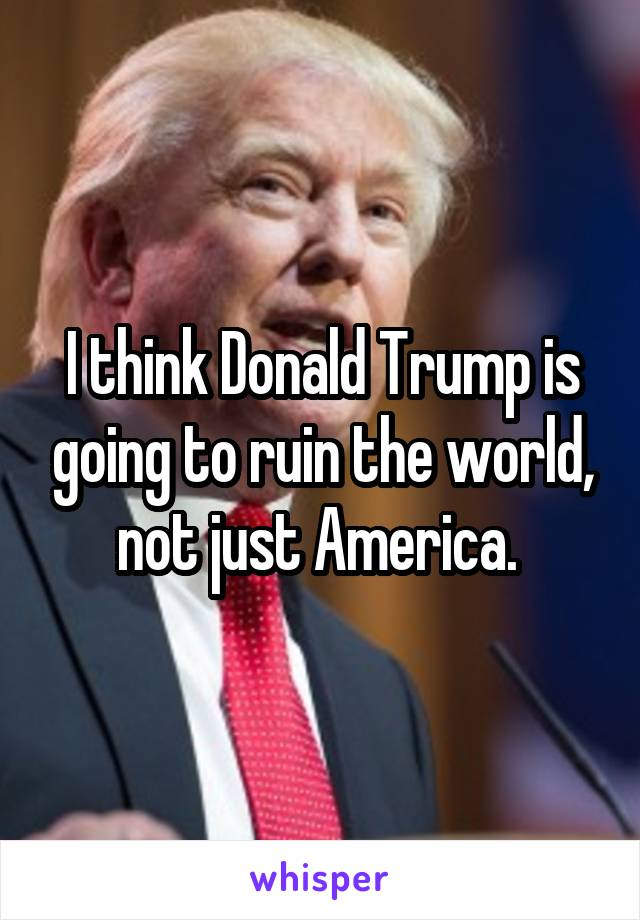 I think Donald Trump is going to ruin the world, not just America.