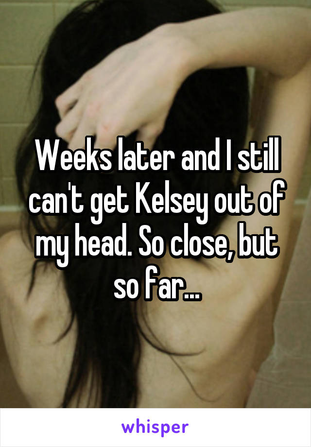Weeks later and I still can't get Kelsey out of my head. So close, but so far...