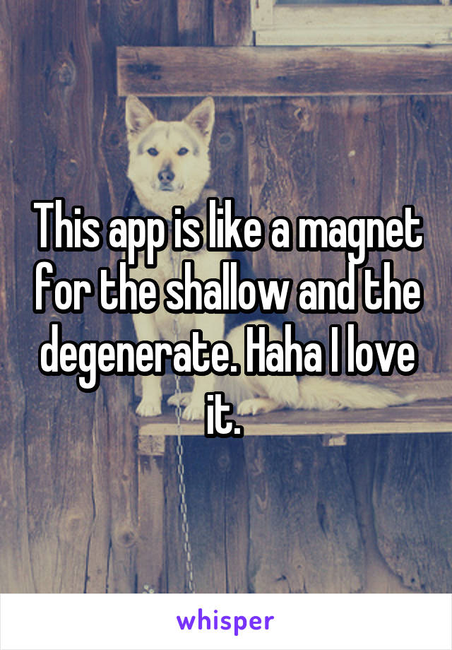 This app is like a magnet for the shallow and the degenerate. Haha I love it.