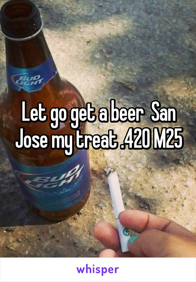 Let go get a beer  San Jose my treat .420 M25