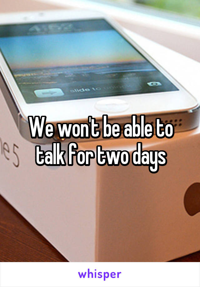 We won't be able to talk for two days