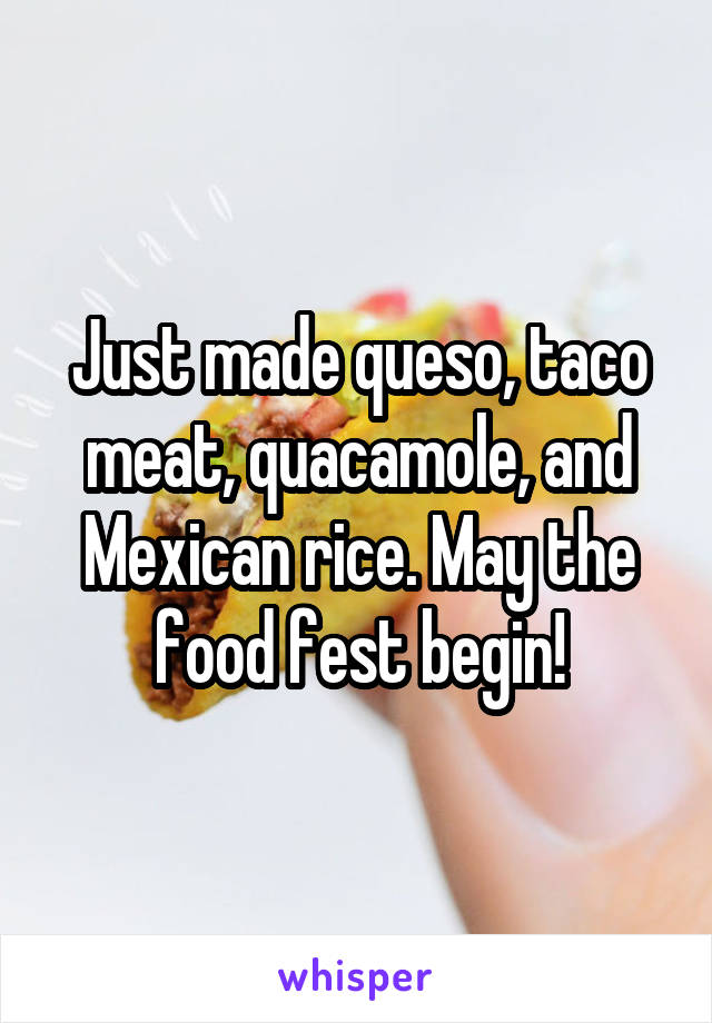 Just made queso, taco meat, quacamole, and Mexican rice. May the food fest begin!