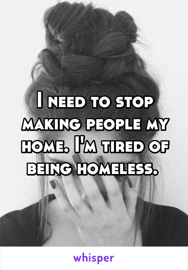 I need to stop making people my home. I'm tired of being homeless.