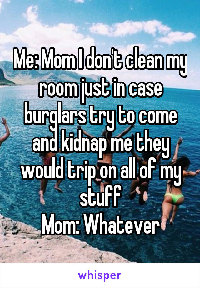 Me: Mom I don't clean my room just in case burglars try to come and kidnap me they would trip on all of my stuff Mom: Whatever