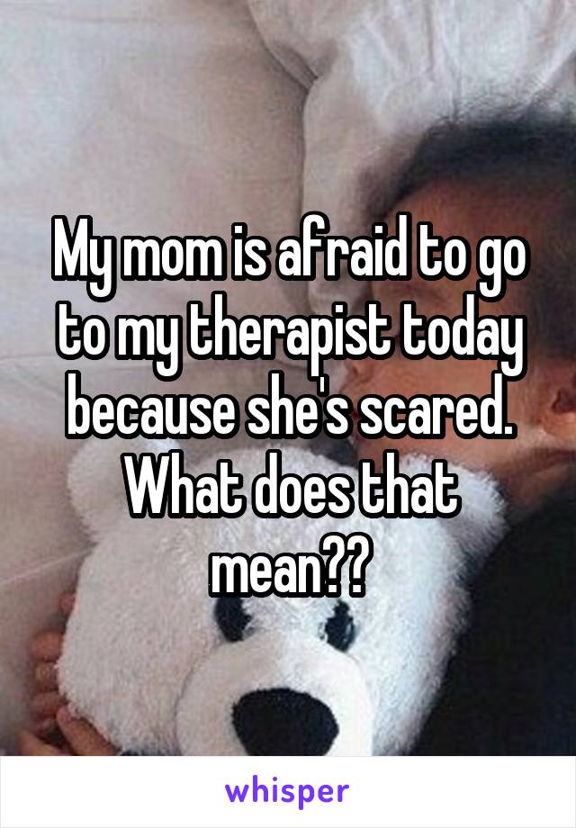 My mom is afraid to go to my therapist today because she's scared. What does that mean??