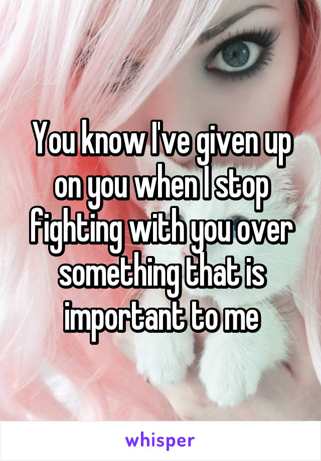 You know I've given up on you when I stop fighting with you over something that is important to me