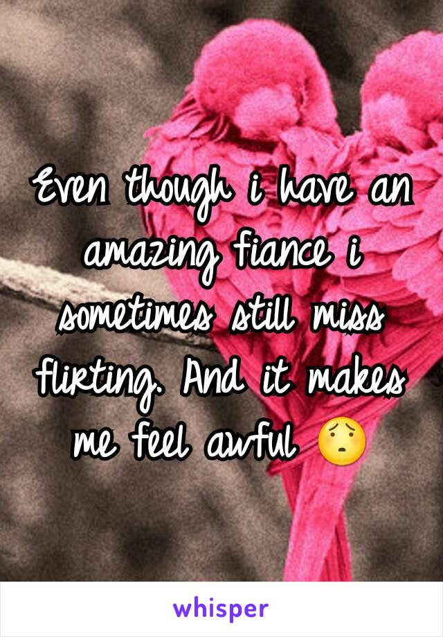 Even though i have an amazing fiance i sometimes still miss flirting. And it makes me feel awful 😯