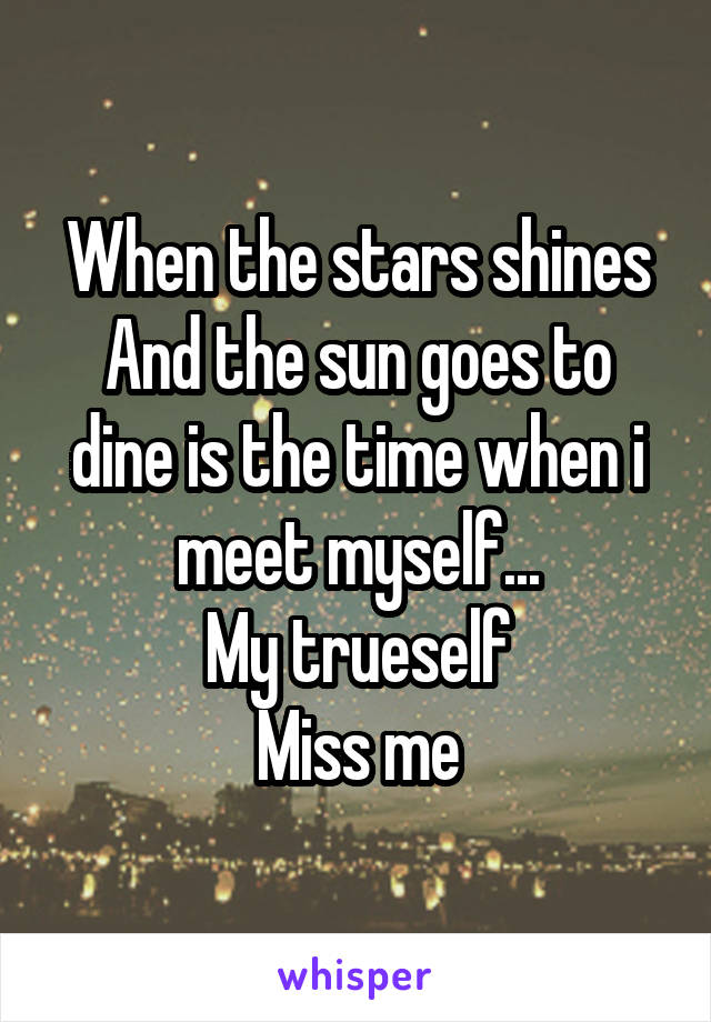 When the stars shines And the sun goes to dine is the time when i meet myself... My trueself Miss me