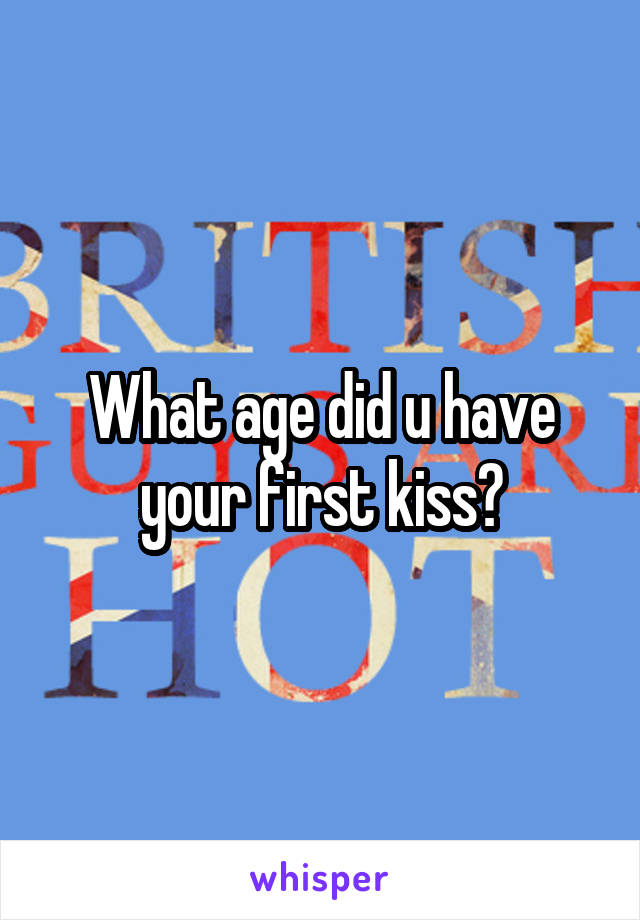 What age did u have your first kiss?