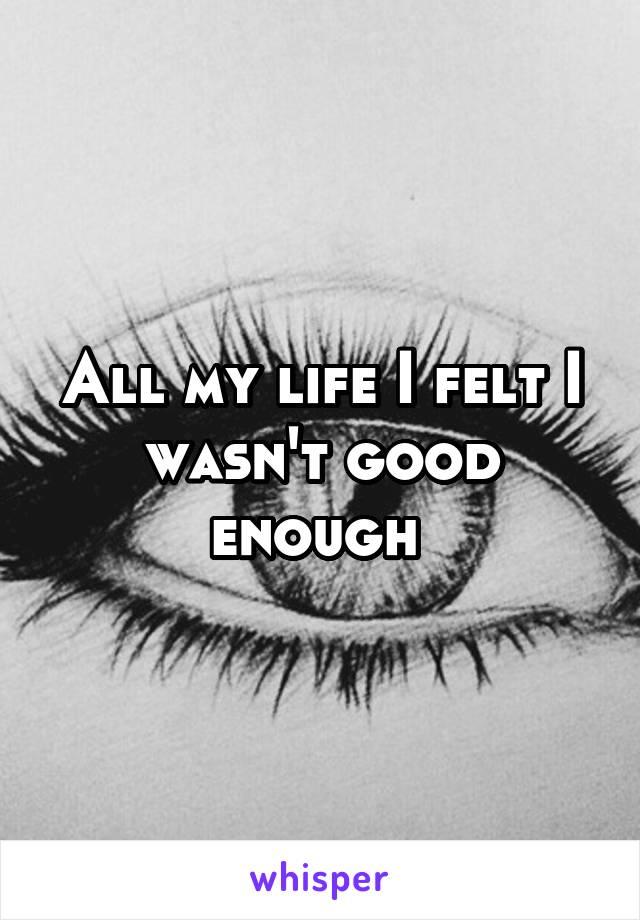 All my life I felt I wasn't good enough
