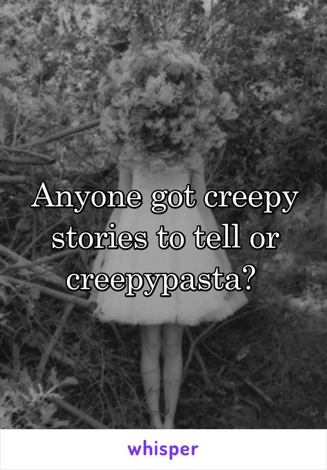 Anyone got creepy stories to tell or creepypasta?