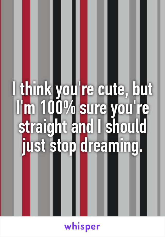 I think you're cute, but I'm 100% sure you're straight and I should just stop dreaming.