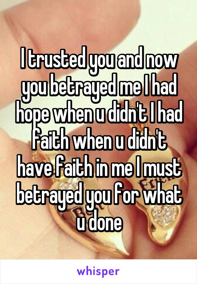 I trusted you and now you betrayed me I had hope when u didn't I had faith when u didn't have faith in me I must betrayed you for what u done
