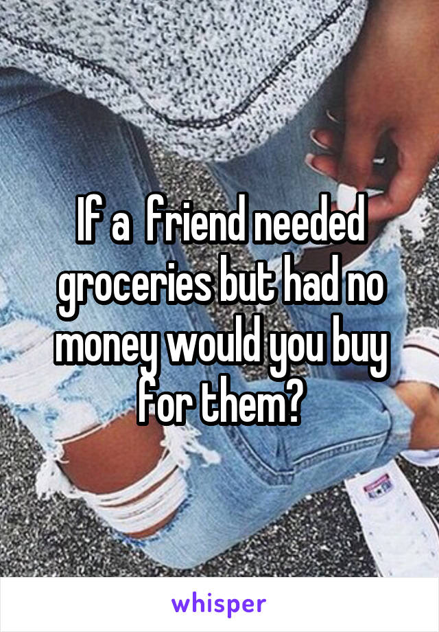 If a  friend needed groceries but had no money would you buy for them?