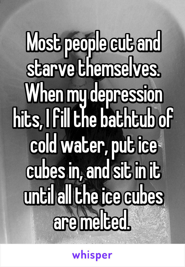 Most people cut and starve themselves. When my depression hits, I fill the bathtub of cold water, put ice cubes in, and sit in it until all the ice cubes are melted.