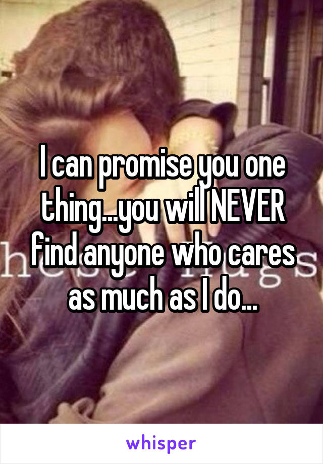 I can promise you one thing...you will NEVER find anyone who cares as much as I do...