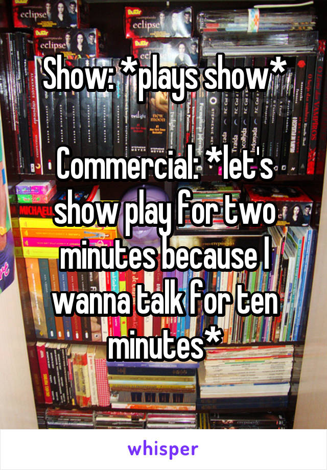 Show: *plays show*  Commercial: *let's show play for two minutes because I wanna talk for ten minutes*