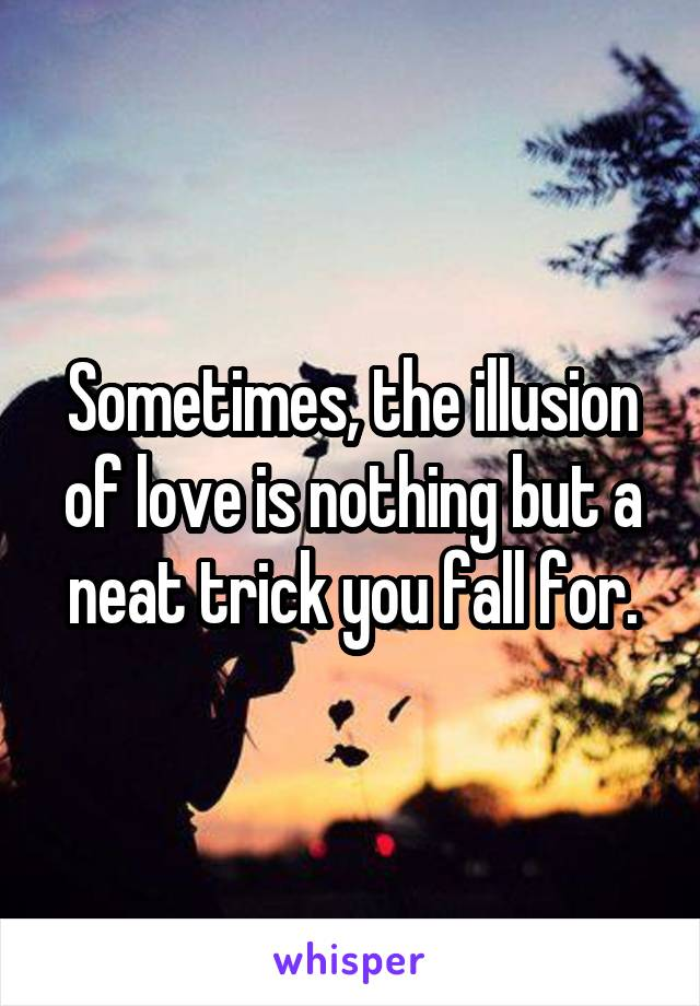 Sometimes, the illusion of love is nothing but a neat trick you fall for.