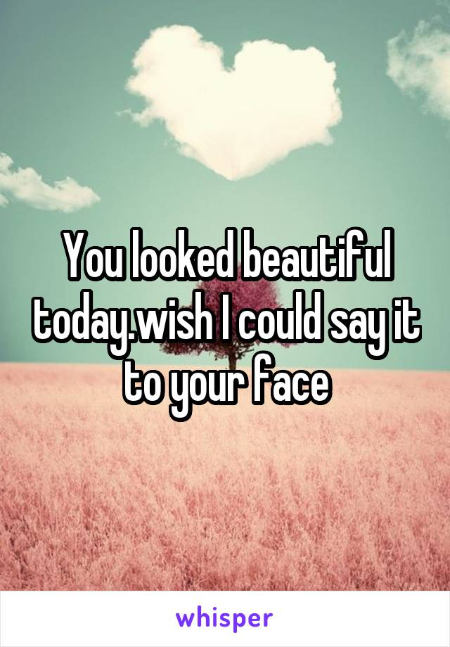 You looked beautiful today.wish I could say it to your face