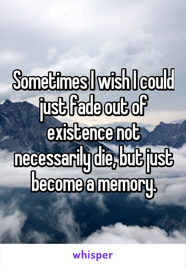 Sometimes I wish I could just fade out of existence not necessarily die, but just become a memory.