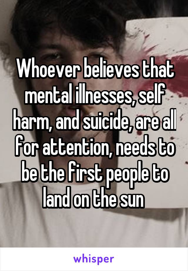 Whoever believes that mental illnesses, self harm, and suicide, are all for attention, needs to be the first people to land on the sun