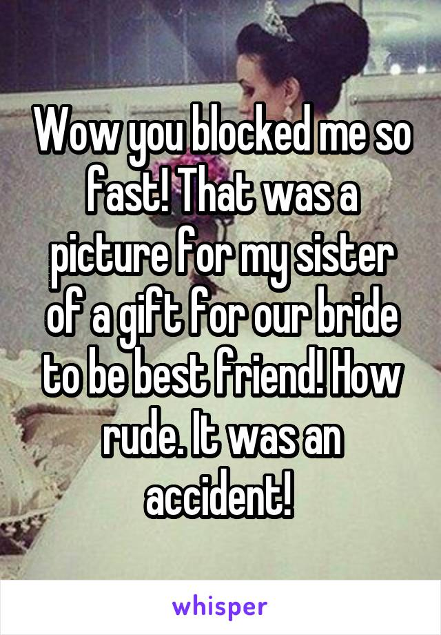 Wow you blocked me so fast! That was a picture for my sister of a gift for our bride to be best friend! How rude. It was an accident!