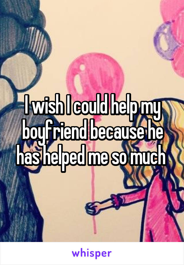 I wish I could help my boyfriend because he has helped me so much
