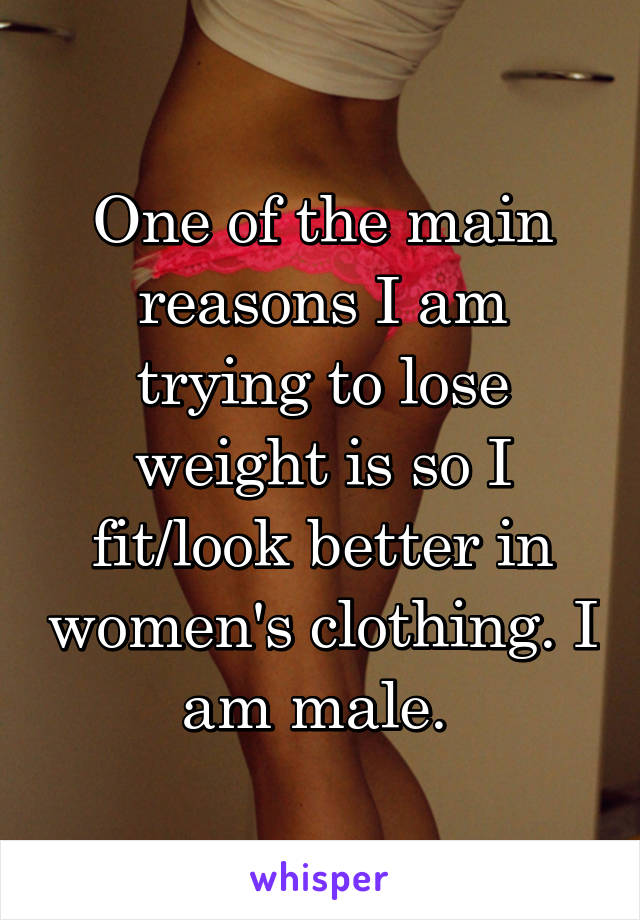 One of the main reasons I am trying to lose weight is so I fit/look better in women's clothing. I am male.