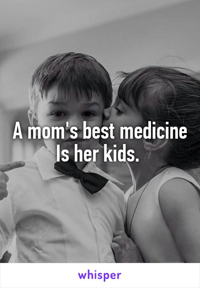 A mom's best medicine Is her kids.