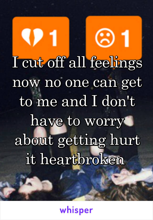 I cut off all feelings now no one can get to me and I don't have to worry about getting hurt it heartbroken