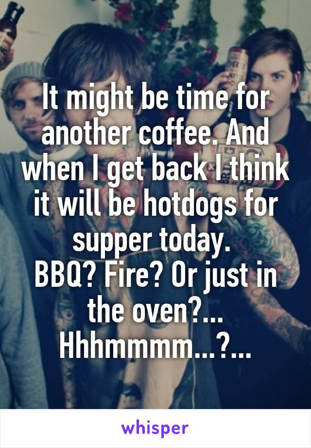 It might be time for another coffee. And when I get back I think it will be hotdogs for supper today.  BBQ? Fire? Or just in the oven?... Hhhmmmm...?...