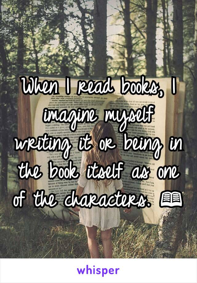 When I read books, I imagine myself writing it or being in the book itself as one of the characters. 📖