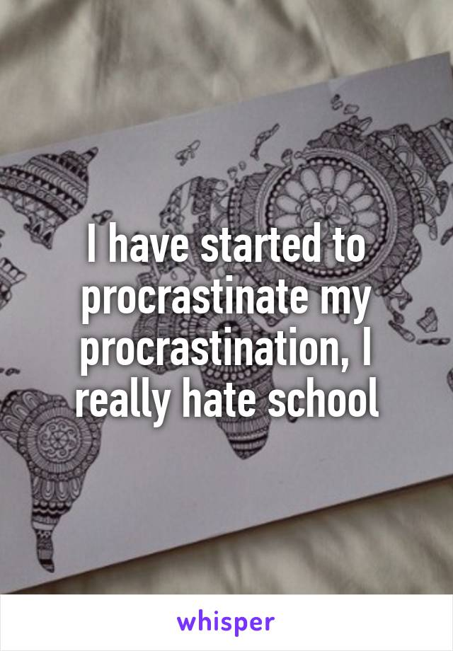 I have started to procrastinate my procrastination, I really hate school