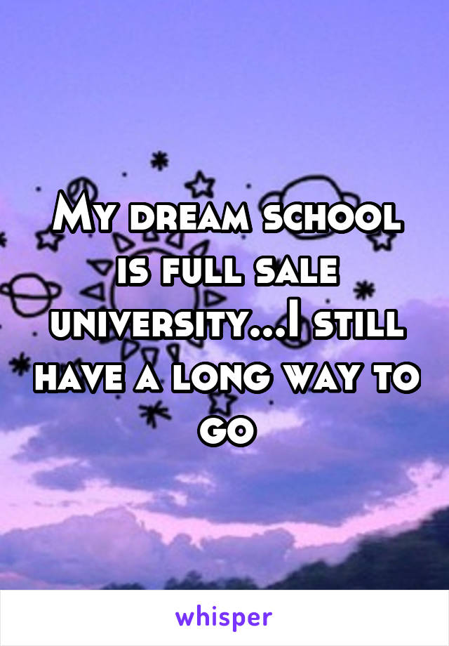 My dream school is full sale university...I still have a long way to go