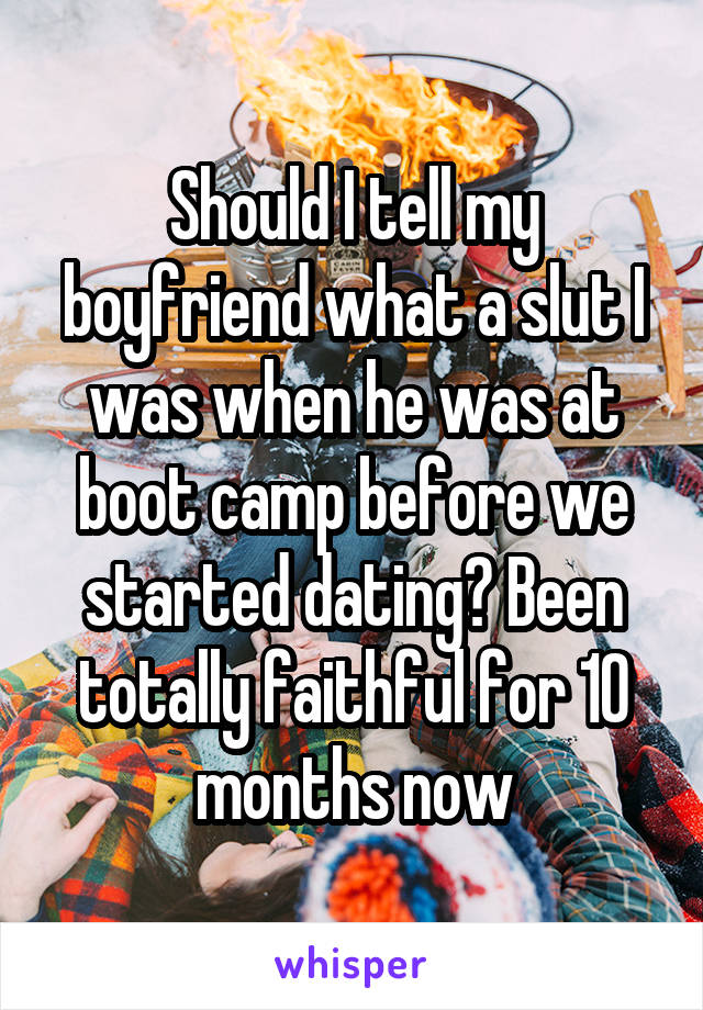 Should I tell my boyfriend what a slut I was when he was at boot camp before we started dating? Been totally faithful for 10 months now