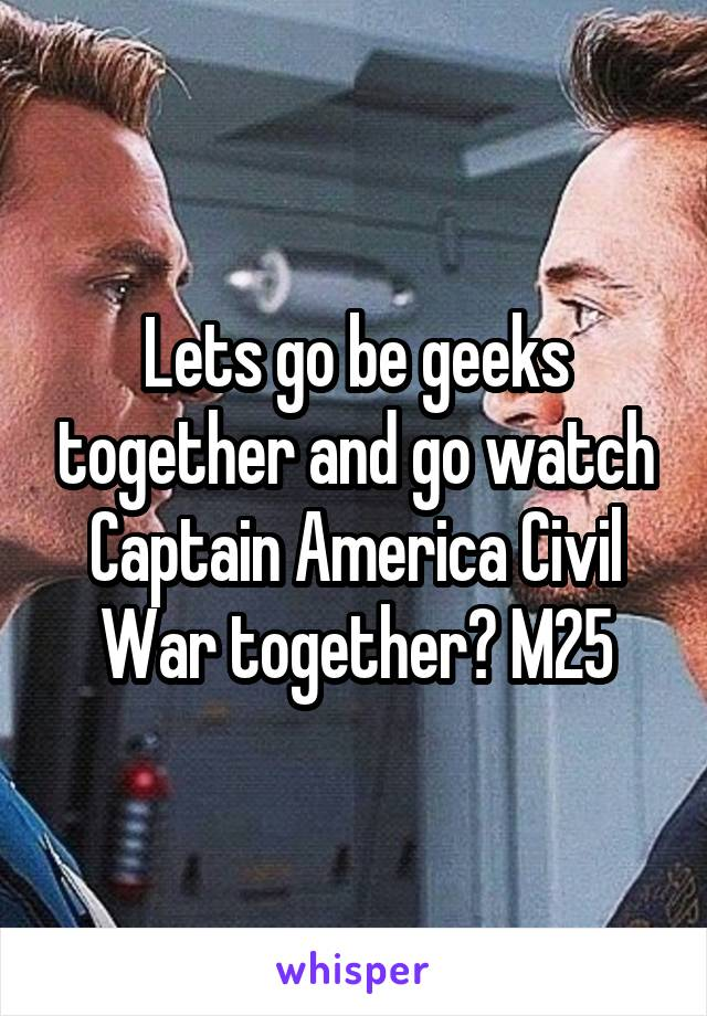 Lets go be geeks together and go watch Captain America Civil War together? M25