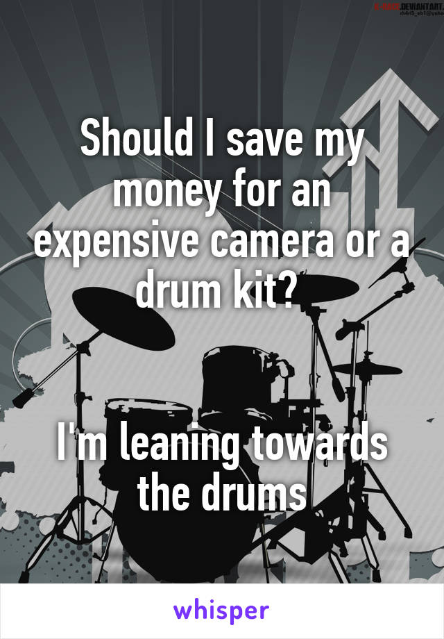 Should I save my money for an expensive camera or a drum kit?    I'm leaning towards the drums