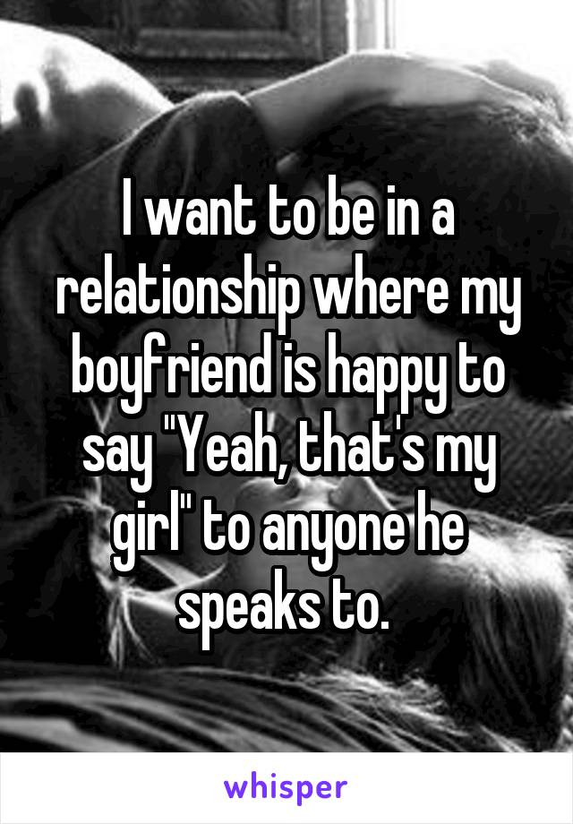 I want to be in a relationship where my boyfriend is happy to say ''Yeah, that's my girl'' to anyone he speaks to.