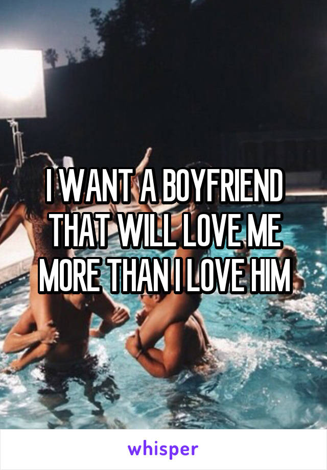 I WANT A BOYFRIEND THAT WILL LOVE ME MORE THAN I LOVE HIM