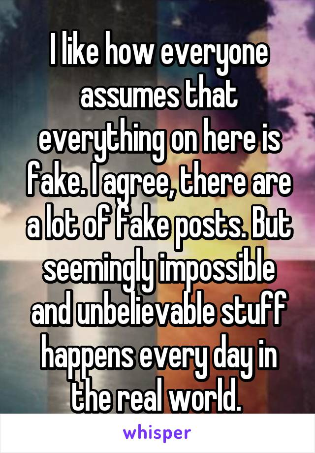 I like how everyone assumes that everything on here is fake. I agree, there are a lot of fake posts. But seemingly impossible and unbelievable stuff happens every day in the real world.