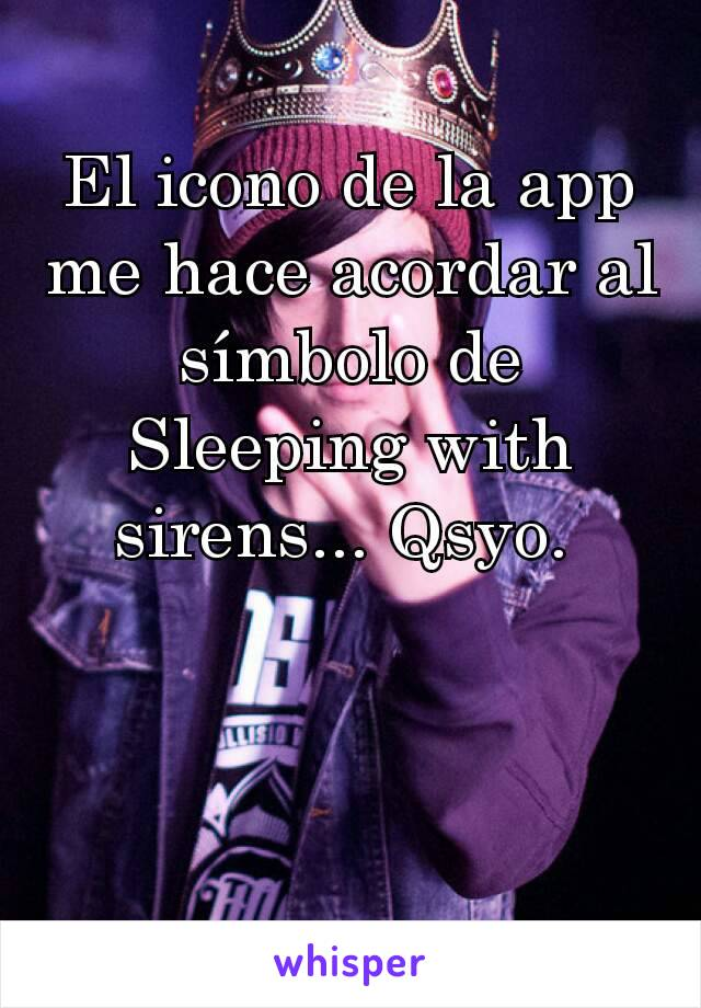El icono de la app me hace acordar al símbolo de Sleeping with sirens... Qsyo.