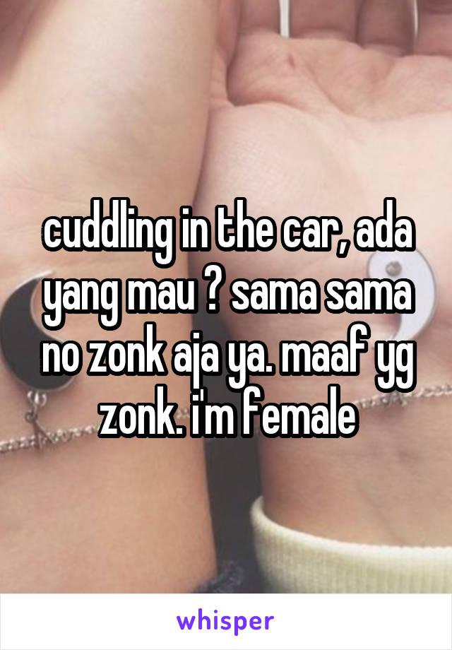 cuddling in the car, ada yang mau ? sama sama no zonk aja ya. maaf yg zonk. i'm female