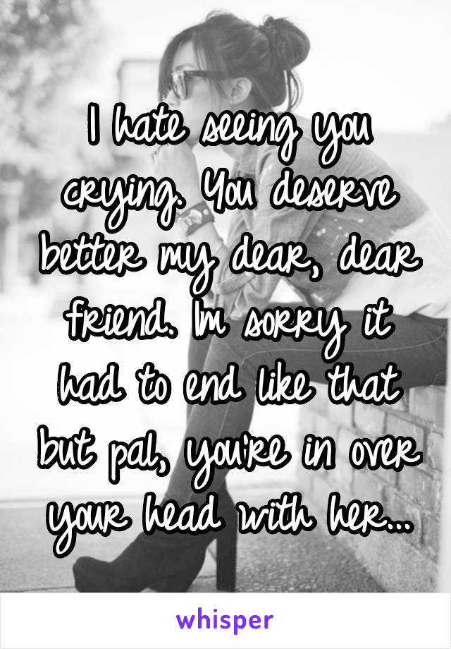 I hate seeing you crying. You deserve better my dear, dear friend. Im sorry it had to end like that but pal, you're in over your head with her...